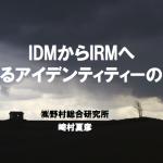 IDMからIRMへ~変わるアイデンティティーの地平